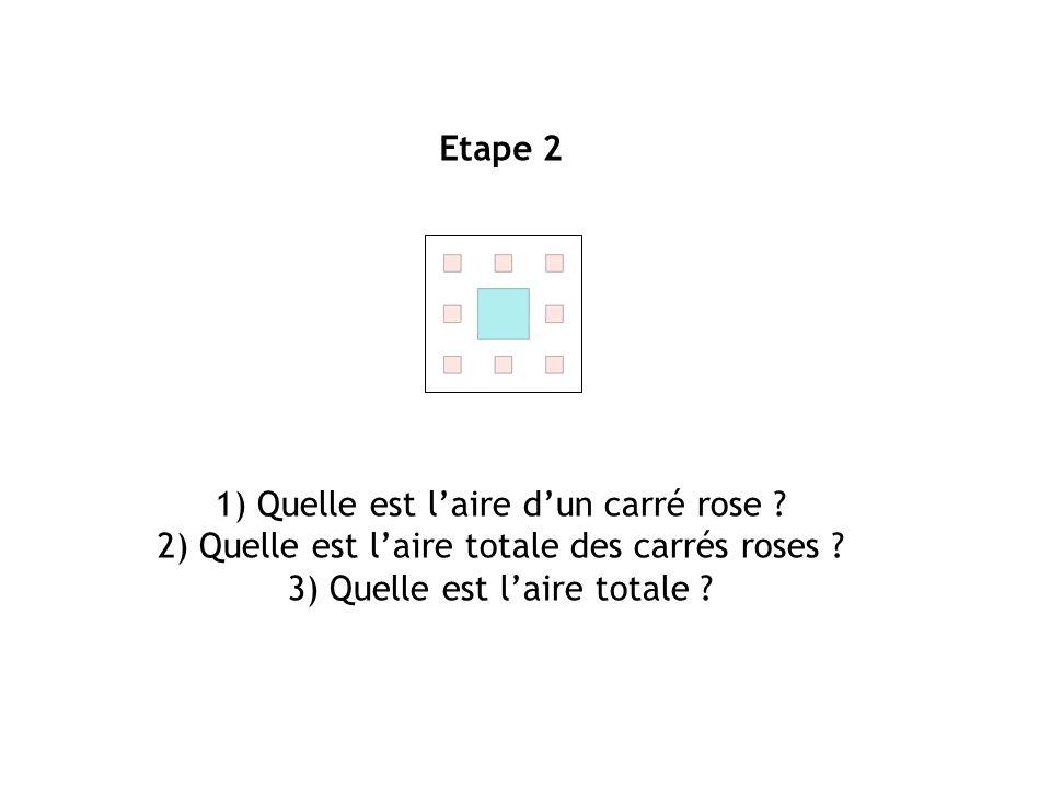 Etape 2 1) Quelle est laire dun carré rose ? 2) Quelle est laire totale des carrés roses ? 3) Quelle est laire totale ?