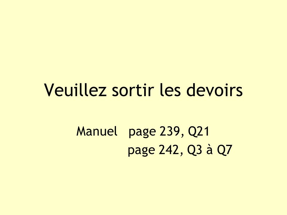Veuillez sortir les devoirs Manuel page 239, Q21 page 242, Q3 à Q7