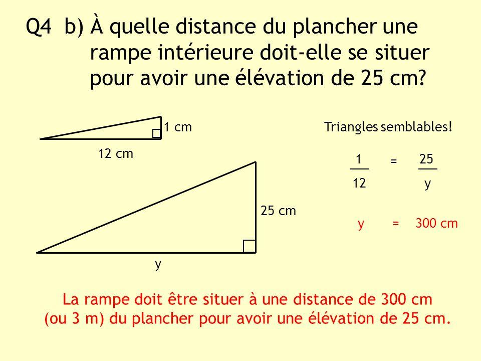 Q4 b) À quelle distance du plancher une rampe intérieure doit-elle se situer pour avoir une élévation de 25 cm? y 1 cm Triangles semblables! 1 25 12 y