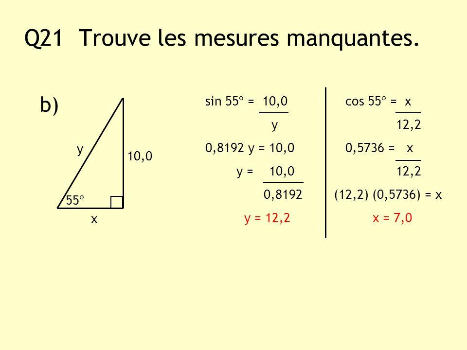Q21 Trouve les mesures manquantes. b) y x 10,0 55º sin 55º = 10,0 cos 55º = x y 12,2 0,8192 y = 10,0 0,5736 = x y = 10,0 12,2 0,8192 (12,2) (0,5736) =