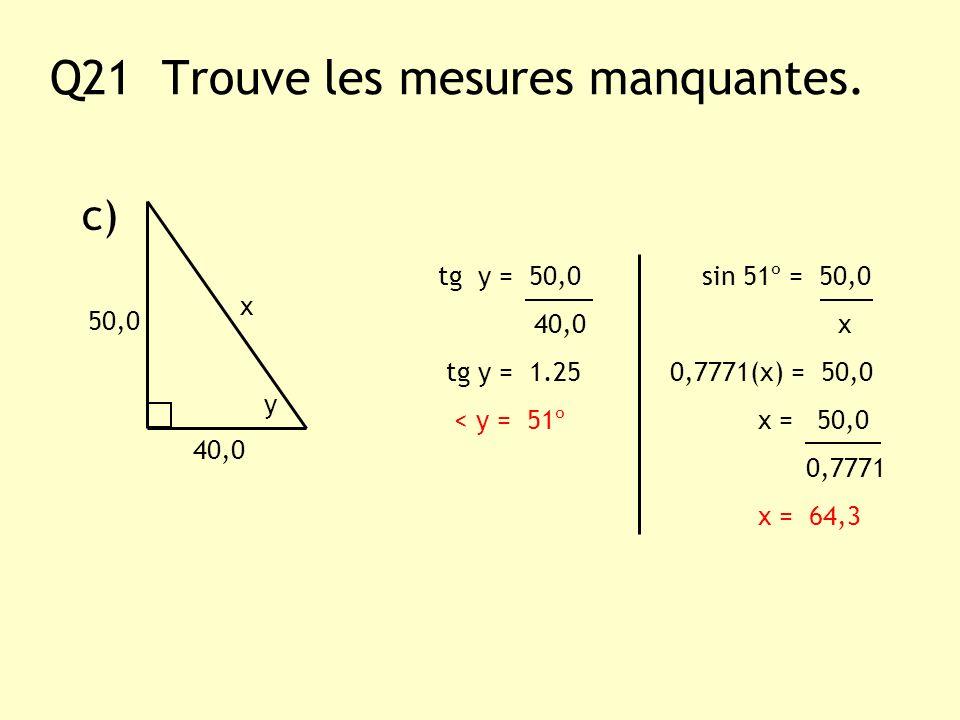 Q21 Trouve les mesures manquantes. c) y x 40,0 tg y = 50,0 sin 51º = 50,0 40,0 x tg y = 1.25 0,7771(x) = 50,0 < y = 51º x = 50,0 0,7771 x = 64,3 50,0
