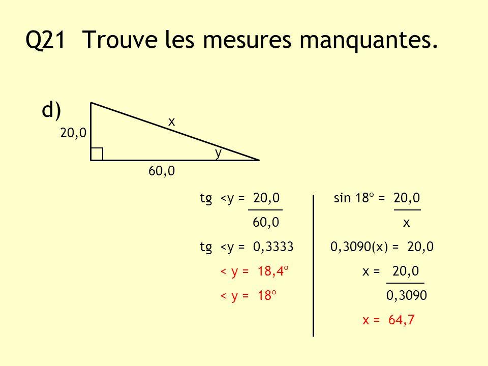 Q21 Trouve les mesures manquantes. d) y x 60,0 tg <y = 20,0 sin 18º = 20,0 60,0 x tg <y = 0,3333 0,3090(x) = 20,0 < y = 18,4º x = 20,0 < y = 18º 0,309