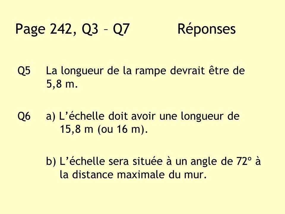 Q5La longueur de la rampe devrait être de 5,8 m. Q6a) Léchelle doit avoir une longueur de 15,8 m (ou 16 m). b) Léchelle sera située à un angle de 72º