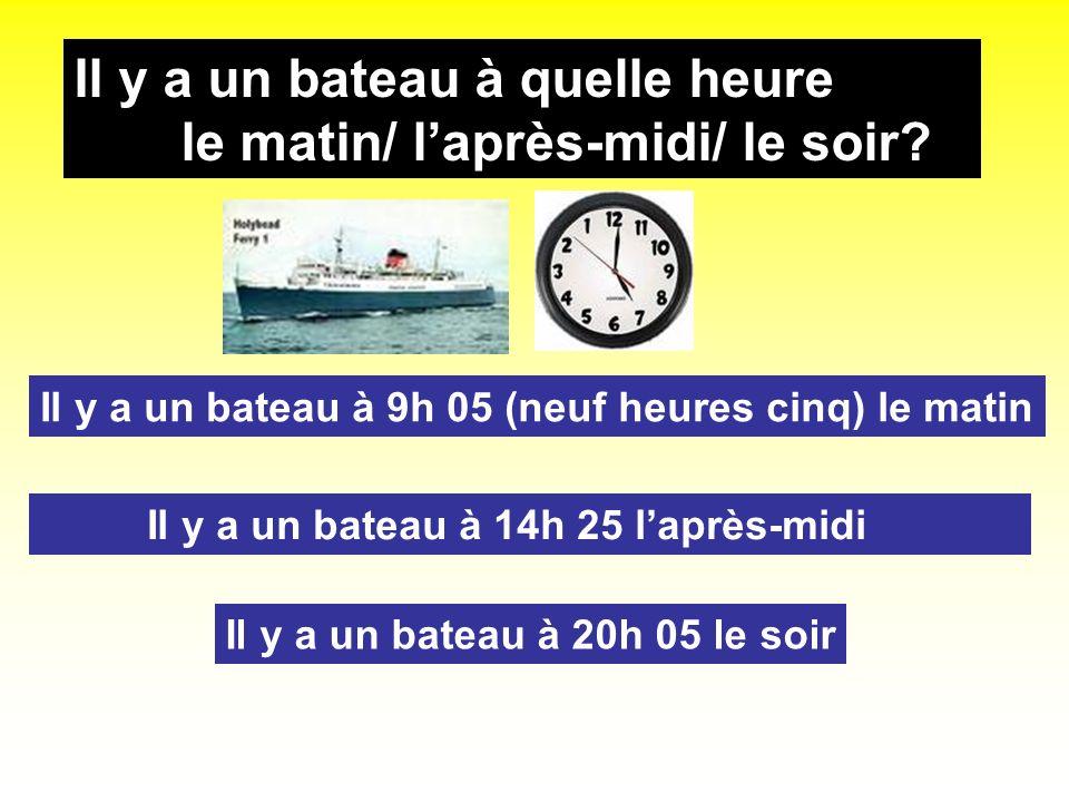 Il y a un bateau à quelle heure le matin/ laprès-midi/ le soir? Il y a un bateau à 9h 05 (neuf heures cinq) le matin Il y a un bateau à 14h 25 laprès-