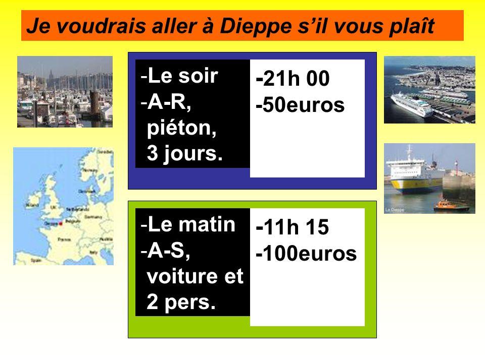 -Le soir -A-R, piéton, 3 jours. - 21h 00 -50euros Je voudrais aller à Dieppe sil vous plaît -Le matin -A-S, voiture et 2 pers. - 11h 15 -100euros