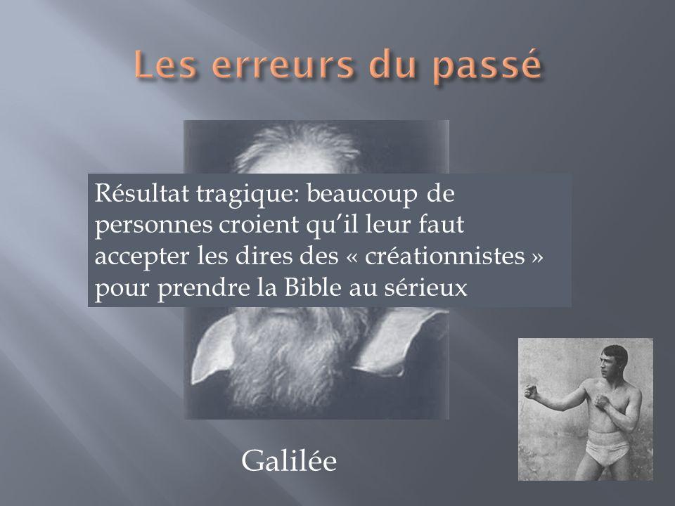 Galilée Résultat tragique: beaucoup de personnes croient quil leur faut accepter les dires des « créationnistes » pour prendre la Bible au sérieux