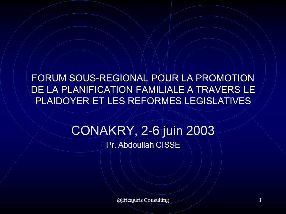@fricajuris Consulting1 FORUM SOUS-REGIONAL POUR LA PROMOTION DE LA PLANIFICATION FAMILIALE A TRAVERS LE PLAIDOYER ET LES REFORMES LEGISLATIVES CONAKRY, 2-6 juin 2003 Pr.