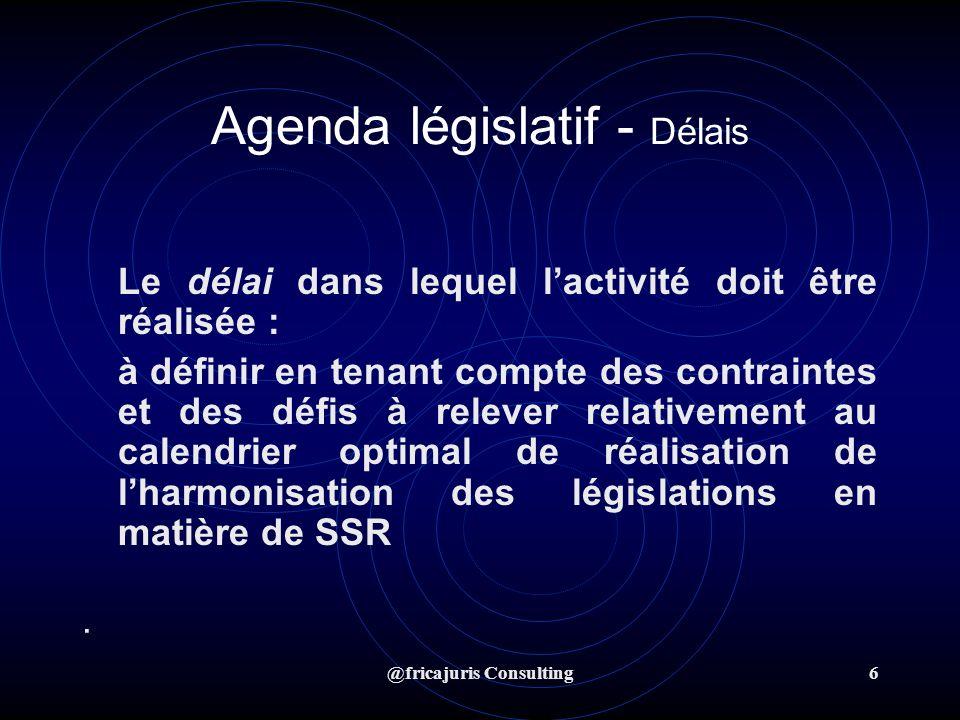 @fricajuris Consulting6 Agenda législatif - Délais Le délai dans lequel lactivité doit être réalisée : à définir en tenant compte des contraintes et des défis à relever relativement au calendrier optimal de réalisation de lharmonisation des législations en matière de SSR ·