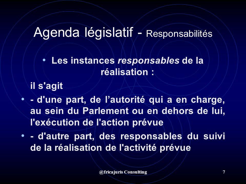 @fricajuris Consulting7 Agenda législatif - Responsabilités Les instances responsables de la réalisation : il s agit - d une part, de lautorité qui a en charge, au sein du Parlement ou en dehors de lui, l exécution de l action prévue - d autre part, des responsables du suivi de la réalisation de l activité prévue