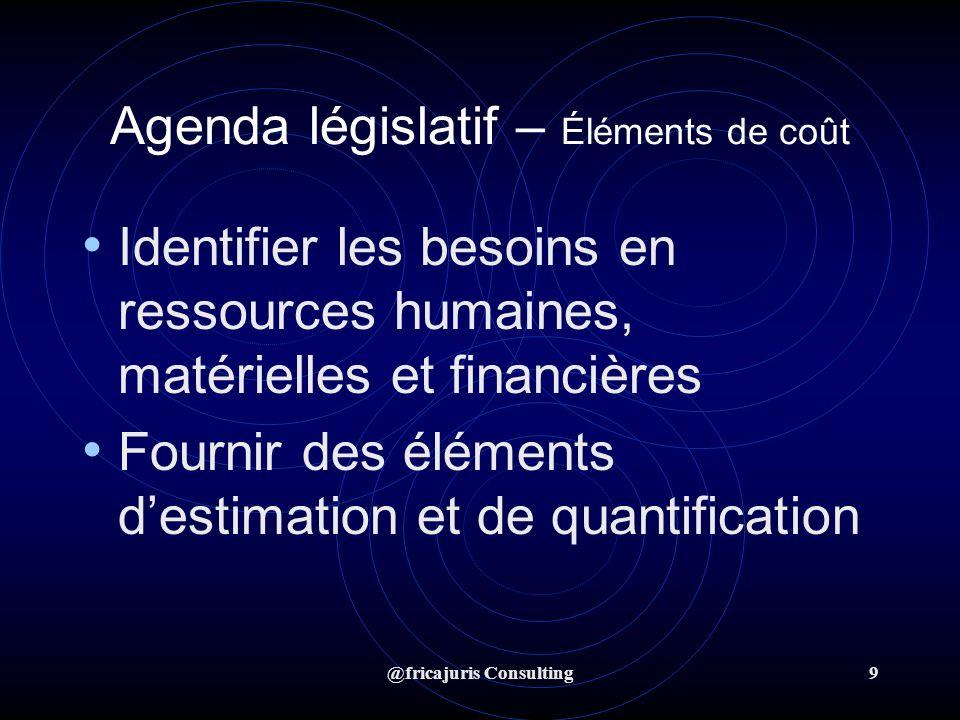 @fricajuris Consulting9 Agenda législatif – Éléments de coût Identifier les besoins en ressources humaines, matérielles et financières Fournir des éléments destimation et de quantification