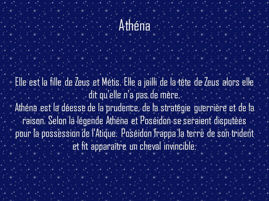 Athéna Elle est la fille de Zeus et Métis. Elle a jailli de la tête de Zeus alors elle dit qu'elle n'a pas de mère. Athéna est la déesse de la prudenc