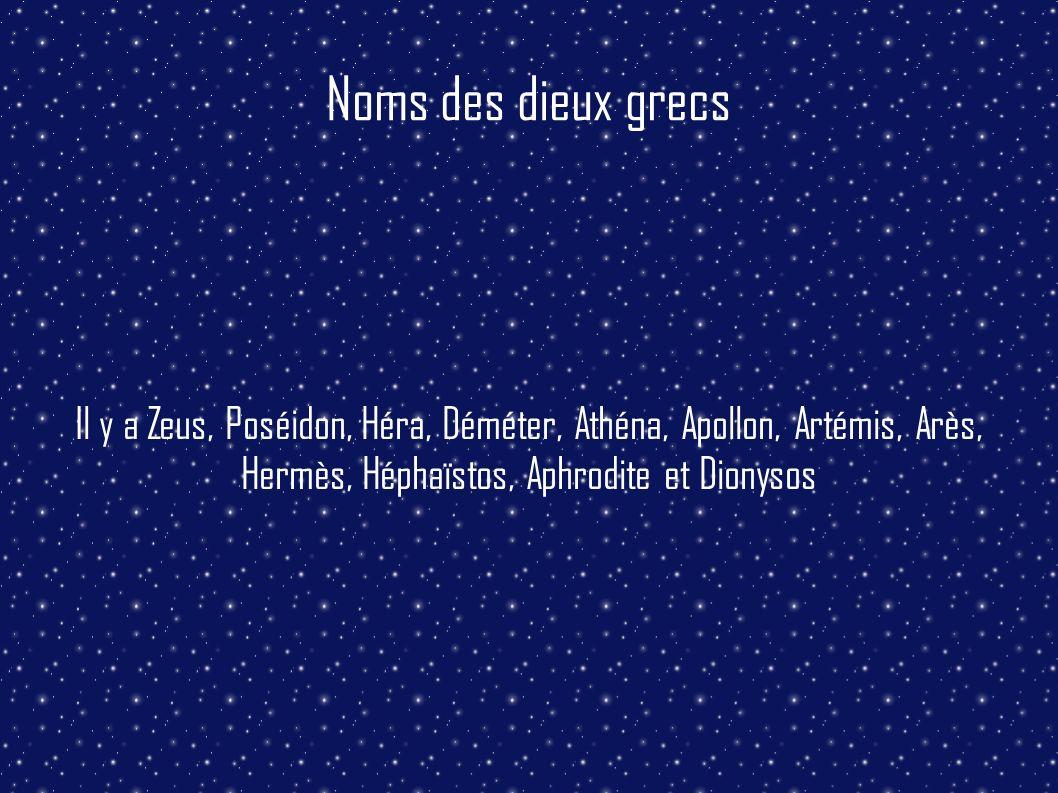 Noms des dieux grecs Il y a Zeus, Poséidon, Héra, Déméter, Athéna, Apollon, Artémis, Arès, Hermès, Héphaïstos, Aphrodite et Dionysos