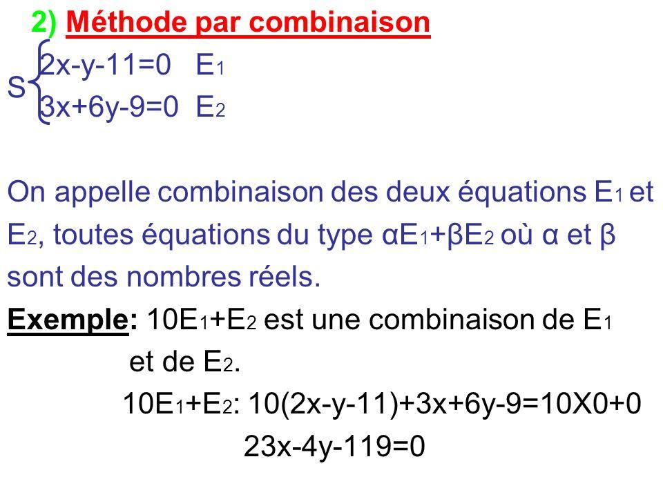 2) Méthode par combinaison 2x-y-11=0 E 1 3x+6y-9=0 E 2 On appelle combinaison des deux équations E 1 et E 2, toutes équations du type αE 1 +βE 2 où α
