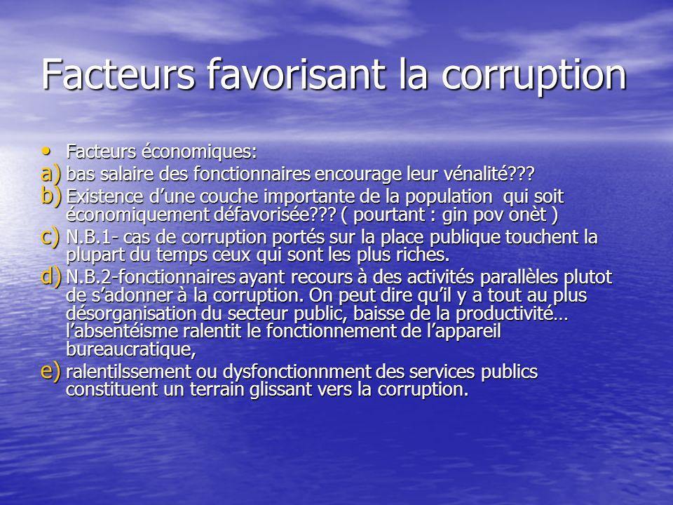Facteurs favorisant la corruption Facteurs économiques: Facteurs économiques: a) bas salaire des fonctionnaires encourage leur vénalité??? b) Existenc