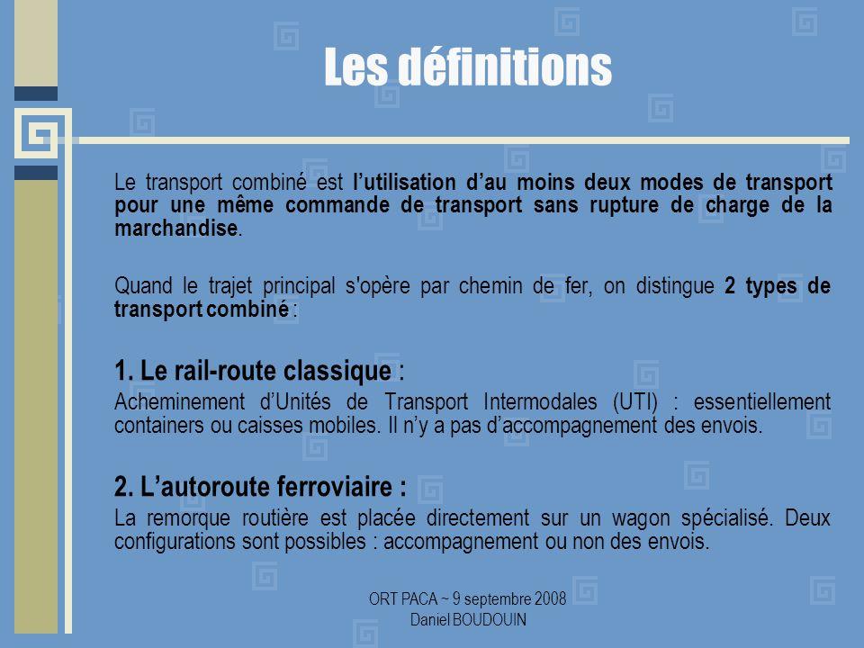 ORT PACA ~ 9 septembre 2008 Daniel BOUDOUIN Les définitions Le transport combiné est lutilisation dau moins deux modes de transport pour une même commande de transport sans rupture de charge de la marchandise.