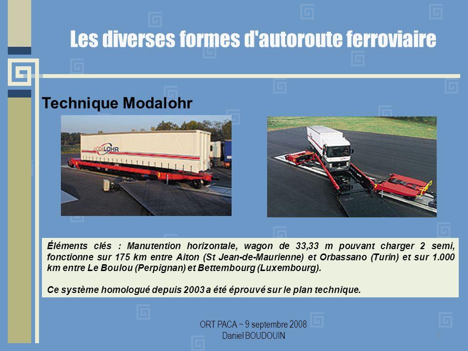 ORT PACA ~ 9 septembre 2008 Daniel BOUDOUIN Les diverses formes d autoroute ferroviaire 7 Éléments clés : Manutention horizontale, wagon de 33,33 m pouvant charger 2 semi, fonctionne sur 175 km entre Aiton (St Jean-de-Maurienne) et Orbassano (Turin) et sur 1.000 km entre Le Boulou (Perpignan) et Bettembourg (Luxembourg).