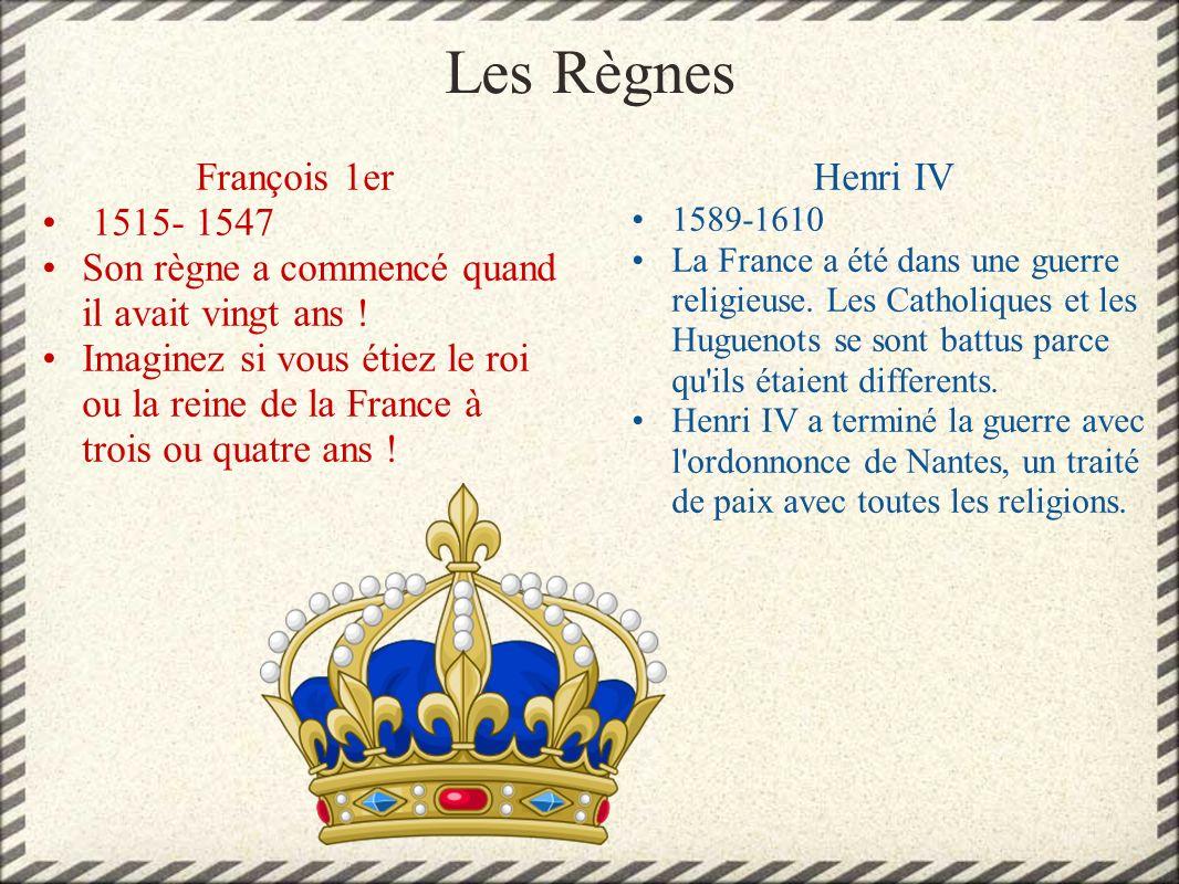 Les Règnes François 1er 1515- 1547 Son règne a commencé quand il avait vingt ans ! Imaginez si vous étiez le roi ou la reine de la France à trois ou q