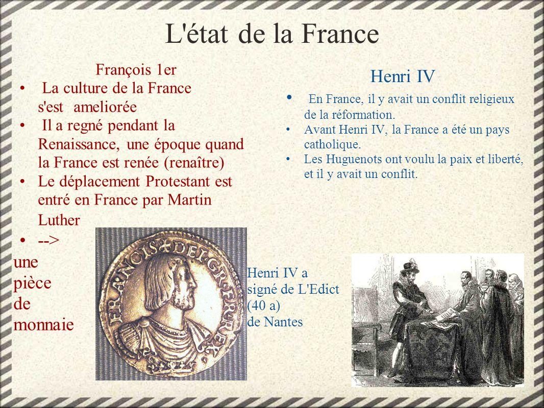 L'état de la France François 1er La culture de la France s'est ameliorée Il a regné pendant la Renaissance, une époque quand la France est renée (rena