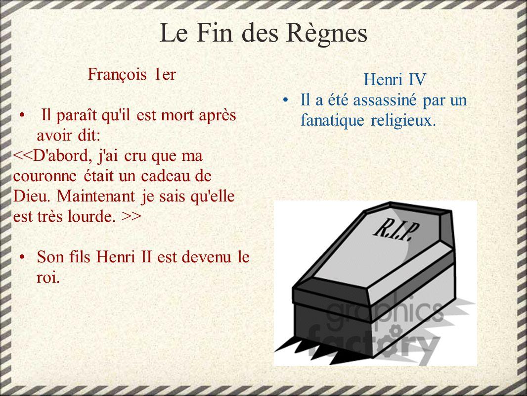 Le Fin des Règnes François 1er Il paraît qu'il est mort après avoir dit: > Son fils Henri II est devenu le roi. Henri IV Il a été assassiné par un fan