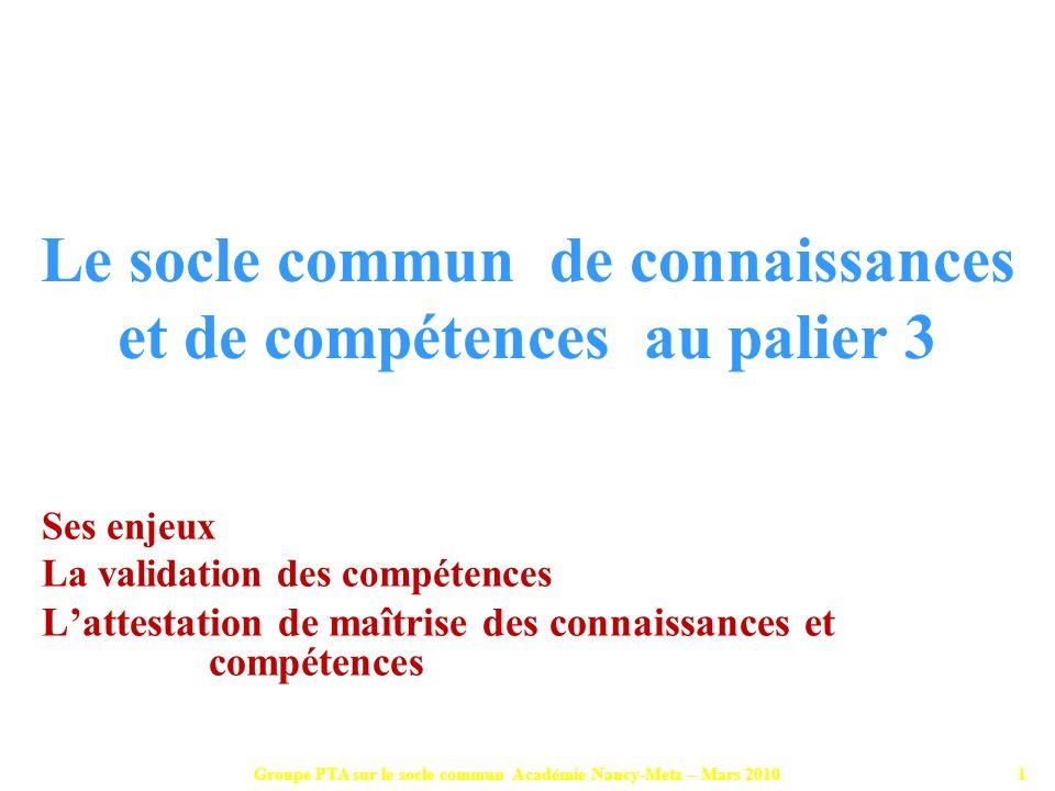 Groupe PTA sur le socle commun Académie Nancy-Metz – Mars 201012 3 paliers de validation : À lécole primaire : CE1 et CM2 (attestation au BO n°45 du 27 novembre 2008)attestation au BO n°45 du 27 novembre 2008) Au collège : Troisième (attestation au BO n°45 du 3 décembre 2009)