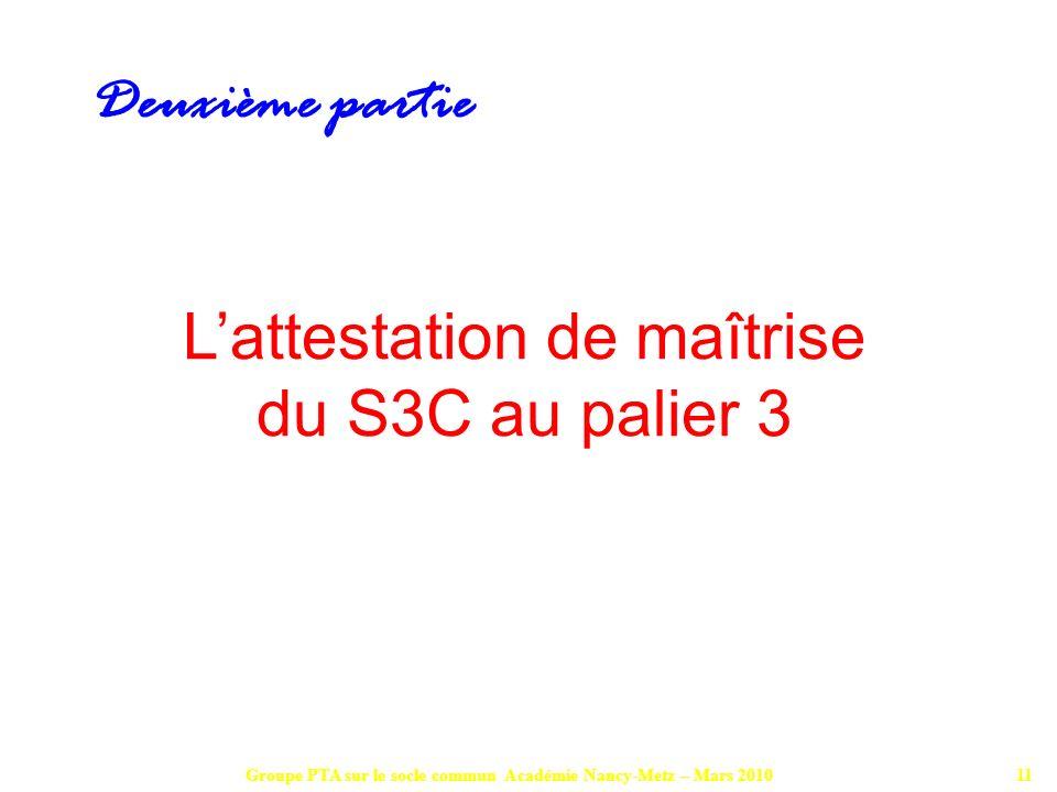 Groupe PTA sur le socle commun Académie Nancy-Metz – Mars 201011 Lattestation de maîtrise du S3C au palier 3 Deuxième partie