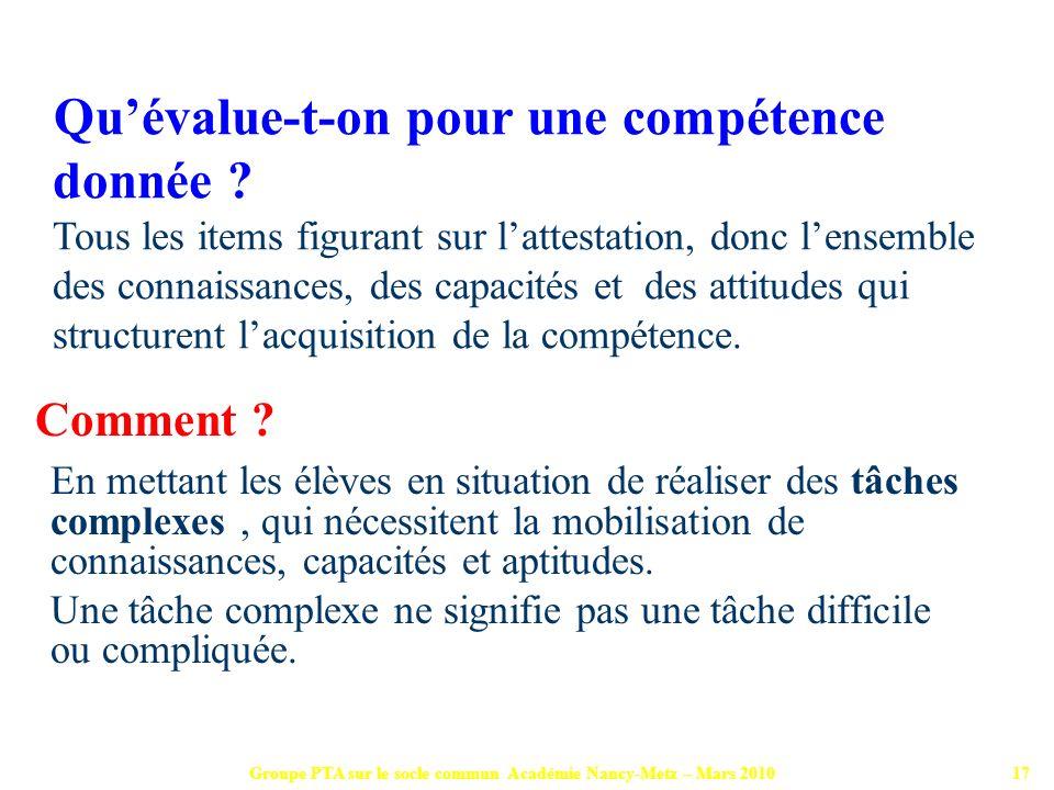 Groupe PTA sur le socle commun Académie Nancy-Metz – Mars 201017 Comment ? En mettant les élèves en situation de réaliser des tâches complexes, qui né