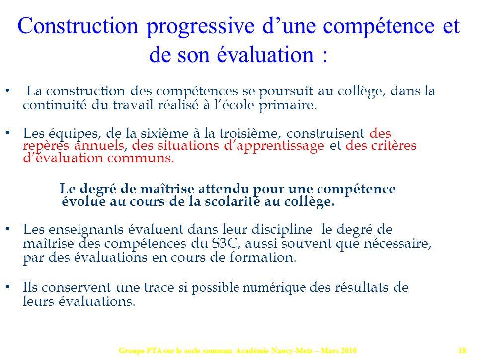 Groupe PTA sur le socle commun Académie Nancy-Metz – Mars 201018 La construction des compétences se poursuit au collège, dans la continuité du travail