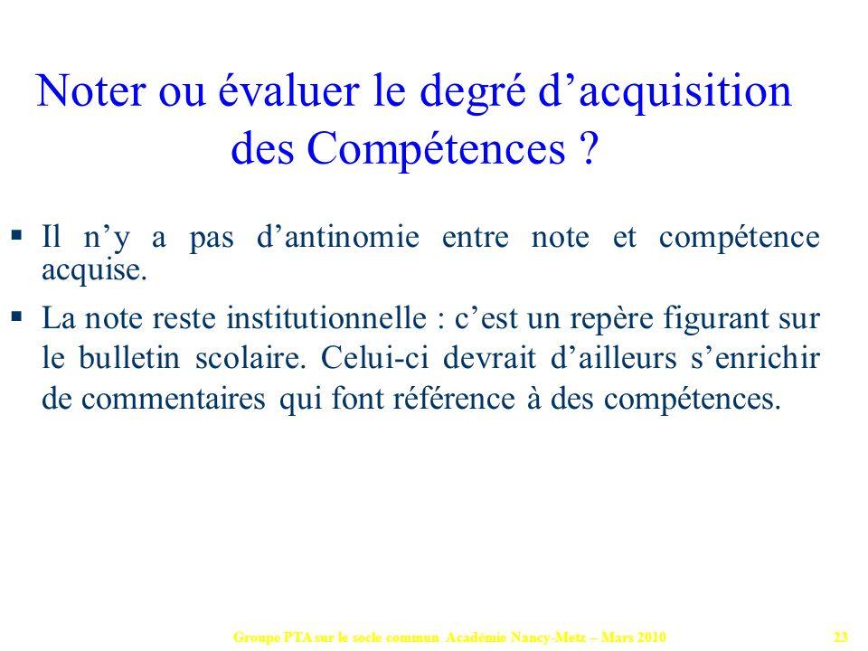 Groupe PTA sur le socle commun Académie Nancy-Metz – Mars 201023 Il ny a pas dantinomie entre note et compétence acquise. La note reste institutionnel