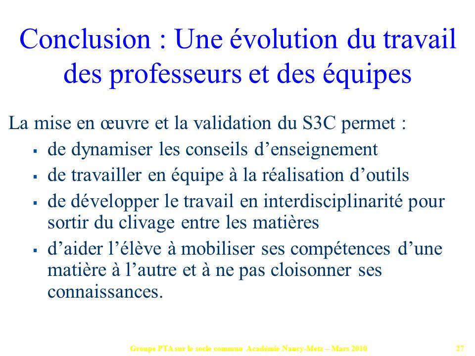 Groupe PTA sur le socle commun Académie Nancy-Metz – Mars 201027 La mise en œuvre et la validation du S3C permet : de dynamiser les conseils denseigne