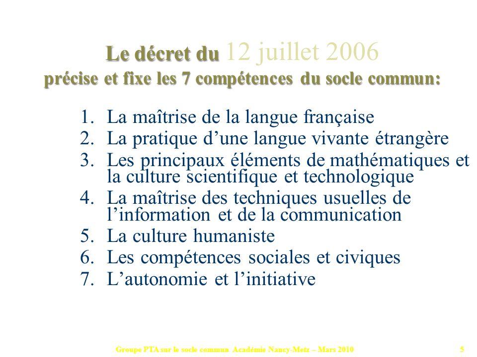 Groupe PTA sur le socle commun Académie Nancy-Metz – Mars 20105 1.La maîtrise de la langue française 2.La pratique dune langue vivante étrangère 3.Les