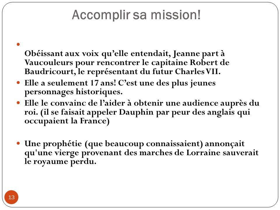 Accomplir sa mission! 13 Obéissant aux voix quelle entendait, Jeanne part à Vaucouleurs pour rencontrer le capitaine Robert de Baudricourt, le représe