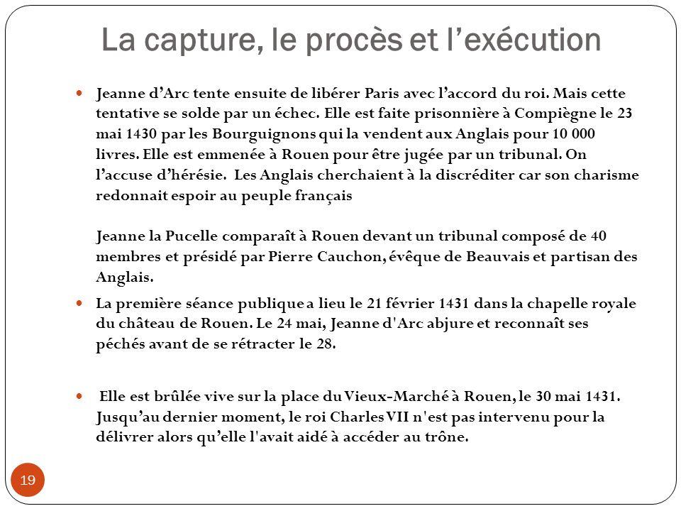 La capture, le procès et lexécution 19 Jeanne dArc tente ensuite de libérer Paris avec laccord du roi. Mais cette tentative se solde par un échec. Ell