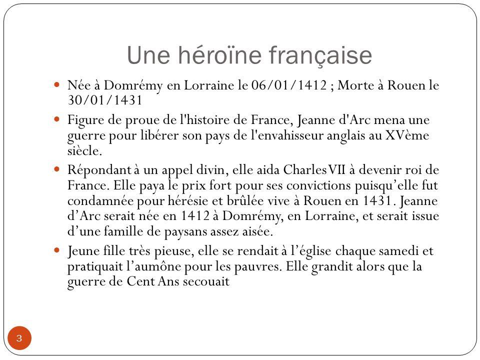 Une héroïne française 3 Née à Domrémy en Lorraine le 06/01/1412 ; Morte à Rouen le 30/01/1431 Figure de proue de l'histoire de France, Jeanne d'Arc me