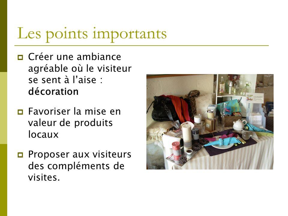 Les points importants Créer une ambiance agréable où le visiteur se sent à laise : décoration Favoriser la mise en valeur de produits locaux Proposer aux visiteurs des compléments de visites.