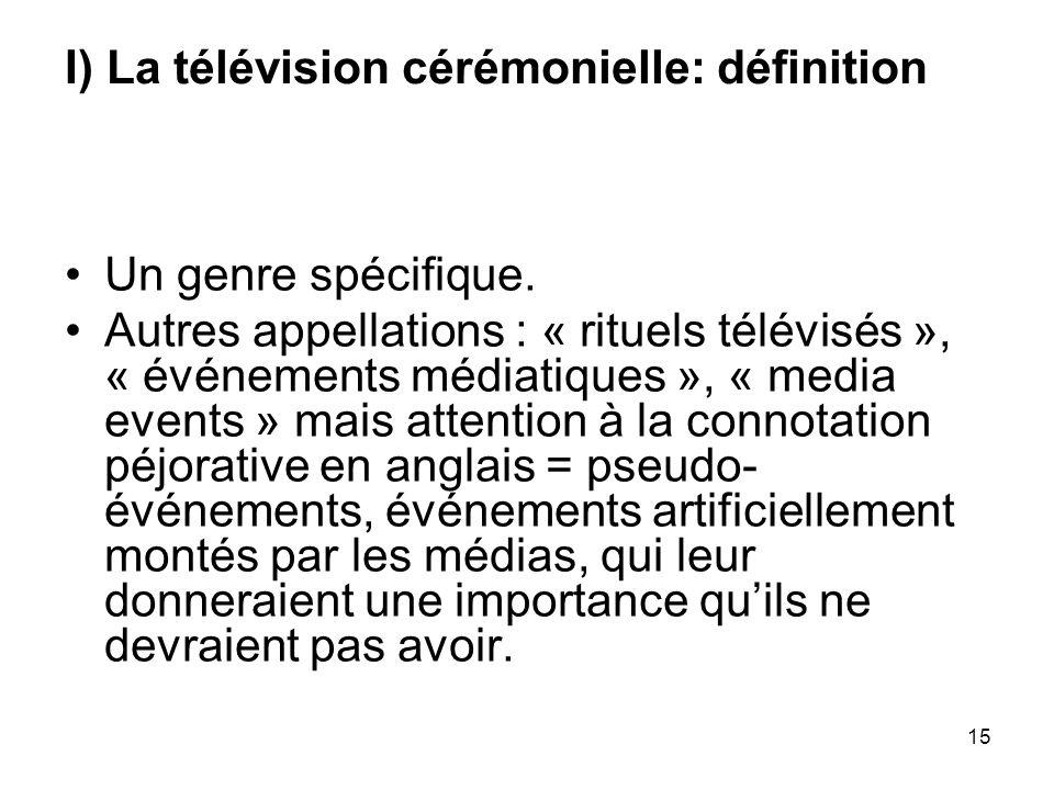 15 I) La télévision cérémonielle: définition Un genre spécifique. Autres appellations : « rituels télévisés », « événements médiatiques », « media eve