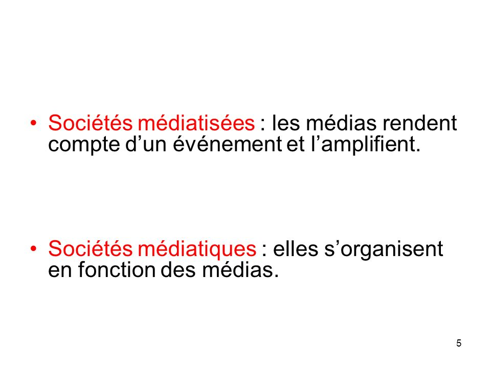 Sociétés médiatisées : les médias rendent compte dun événement et lamplifient. Sociétés médiatiques : elles sorganisent en fonction des médias. 5