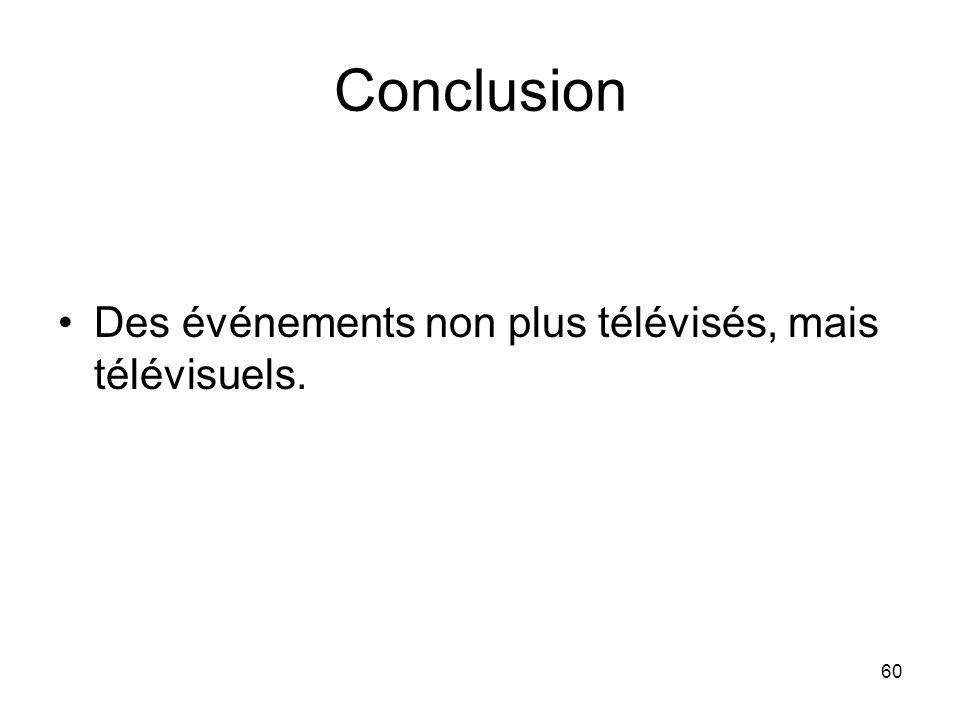 Conclusion Des événements non plus télévisés, mais télévisuels. 60