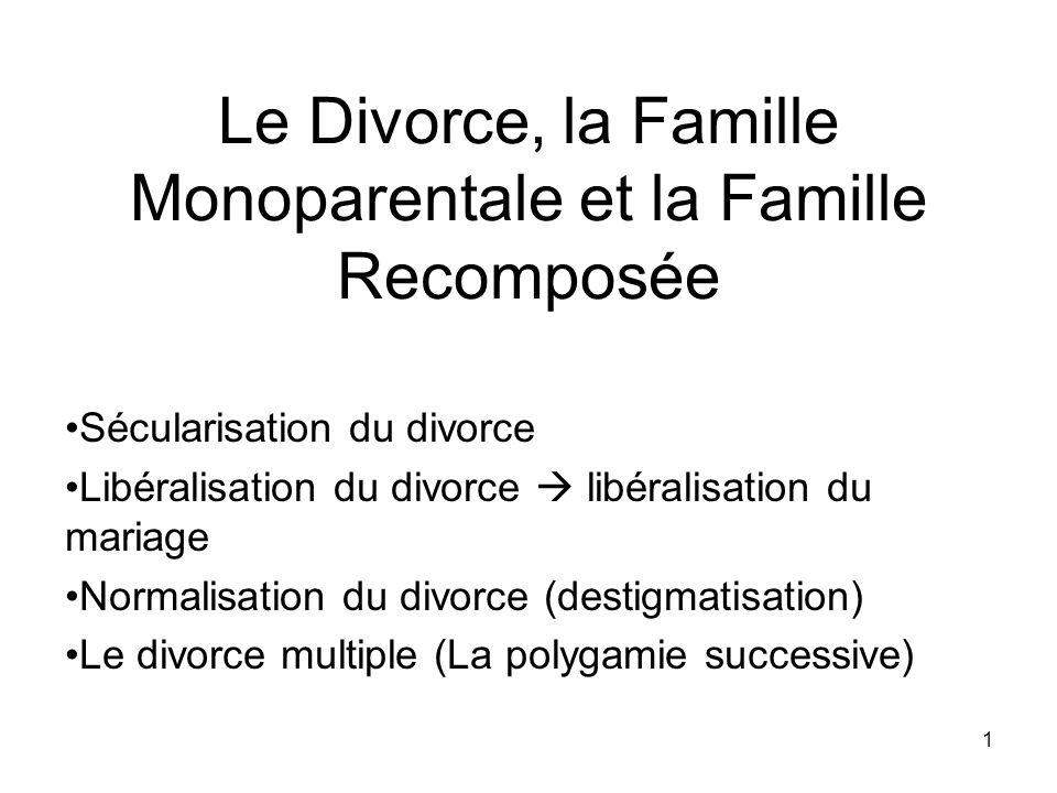 1 Le Divorce, la Famille Monoparentale et la Famille Recomposée Sécularisation du divorce Libéralisation du divorce libéralisation du mariage Normalis