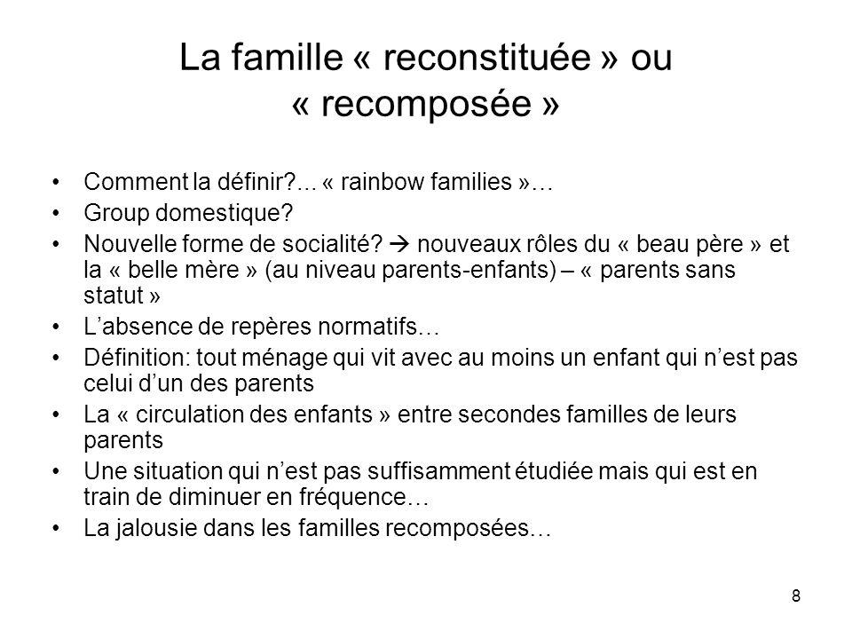 8 La famille « reconstituée » ou « recomposée » Comment la définir?... « rainbow families »… Group domestique? Nouvelle forme de socialité? nouveaux r