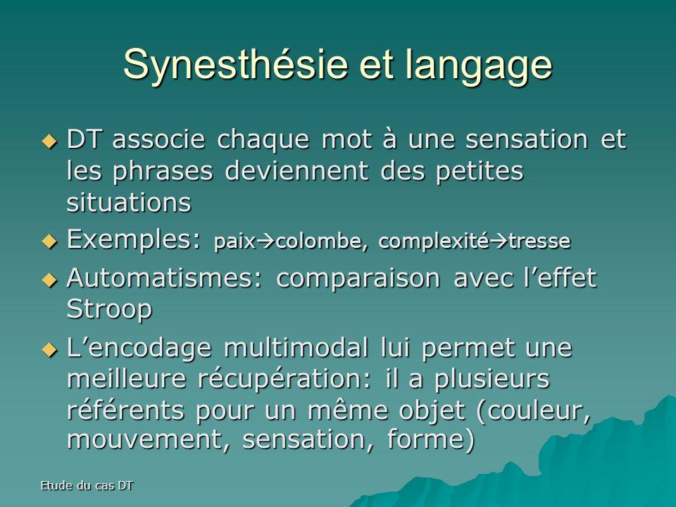 Synesthésie et langage DT associe chaque mot à une sensation et les phrases deviennent des petites situations DT associe chaque mot à une sensation et les phrases deviennent des petites situations Exemples: paix colombe, complexité tresse Exemples: paix colombe, complexité tresse Automatismes: comparaison avec leffet Stroop Automatismes: comparaison avec leffet Stroop Lencodage multimodal lui permet une meilleure récupération: il a plusieurs référents pour un même objet (couleur, mouvement, sensation, forme) Lencodage multimodal lui permet une meilleure récupération: il a plusieurs référents pour un même objet (couleur, mouvement, sensation, forme)