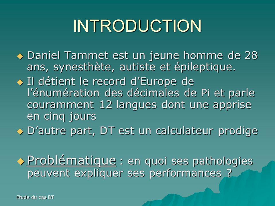 Etude du cas DT INTRODUCTION Daniel Tammet est un jeune homme de 28 ans, synesthète, autiste et épileptique.