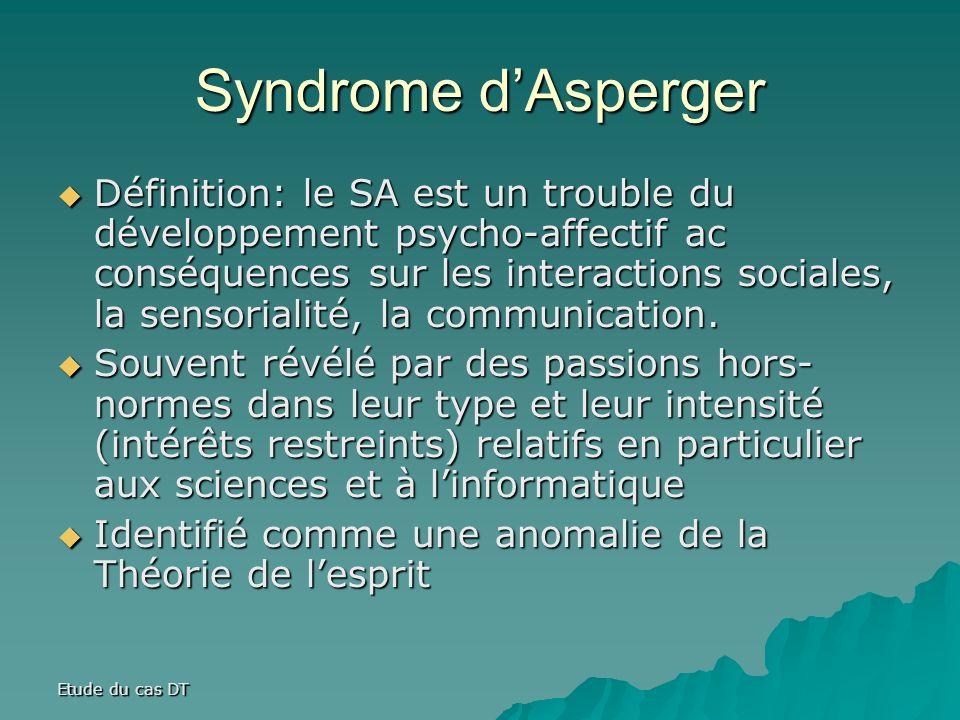 Etude du cas DT Syndrome dAsperger Définition: le SA est un trouble du développement psycho-affectif ac conséquences sur les interactions sociales, la sensorialité, la communication.