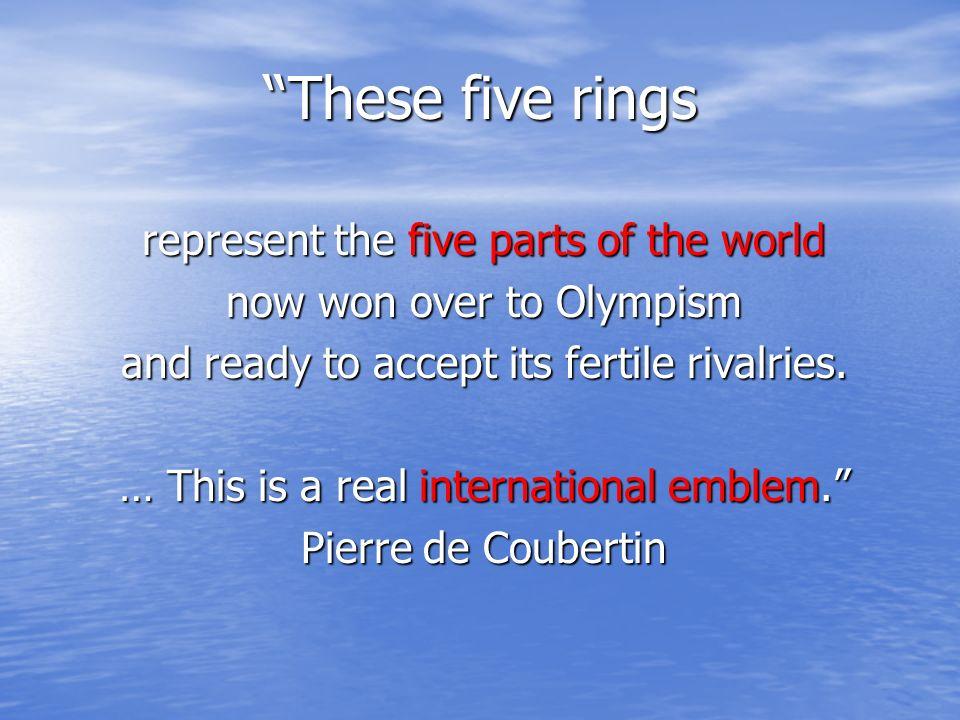 Ces cinq anneaux représentent les cinq parties du monde désormais acquises à lOlympisme et prètes à en accepter les fécondes rivalités. De plus (y com