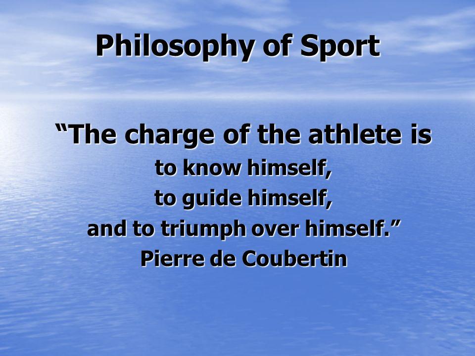 Philosophie de Sport Le propre de lathlète est de se connaître, de se diriger, et de se vaincre lui-même. Pierre de Coubertin