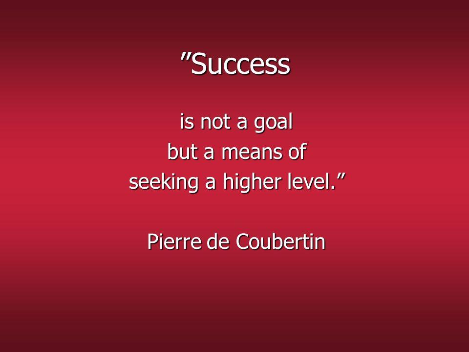Le succès nest pas un but mais un moyen de viser plus haut. Pierre de Coubertin