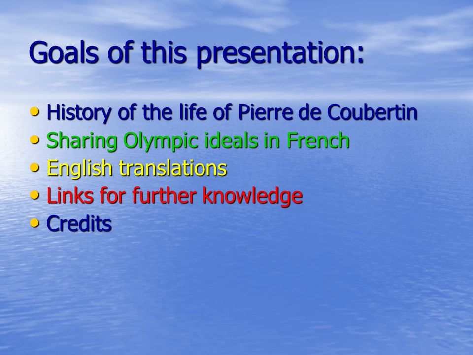 Goals of this presentation: History of the life of Pierre de Coubertin History of the life of Pierre de Coubertin Sharing Olympic ideals in French Sharing Olympic ideals in French English translations English translations Links for further knowledge Links for further knowledge Credits Credits