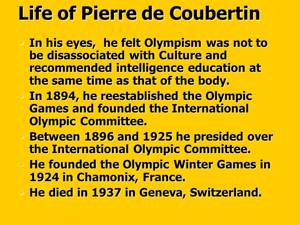 Life of Pierre de Coubertin In his eyes, he felt Olympism was not to be disassociated with Culture and recommended intelligence education at the same time as that of the body.