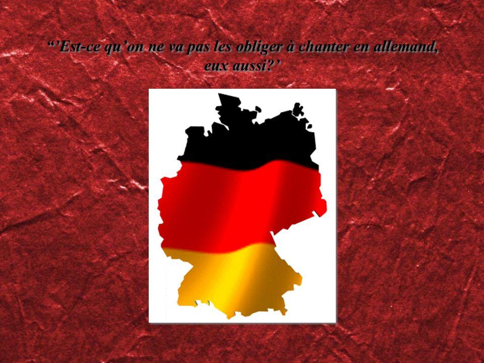Est-ce quon ne va pas les obliger à chanter en allemand, eux aussi?
