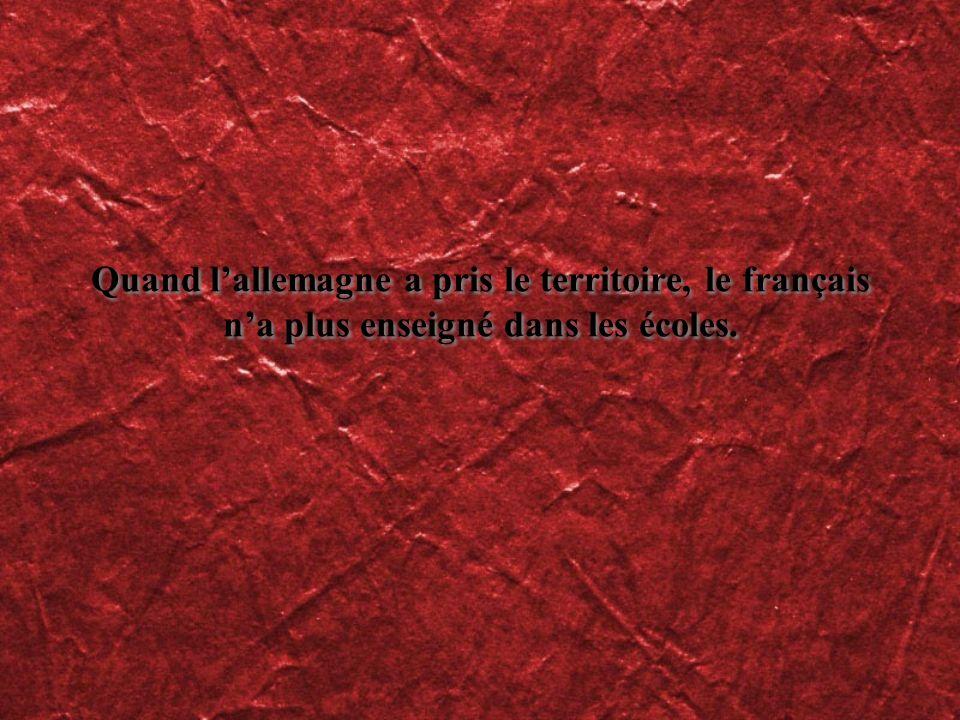 Quand lallemagne a pris le territoire, le français na plus enseigné dans les écoles.