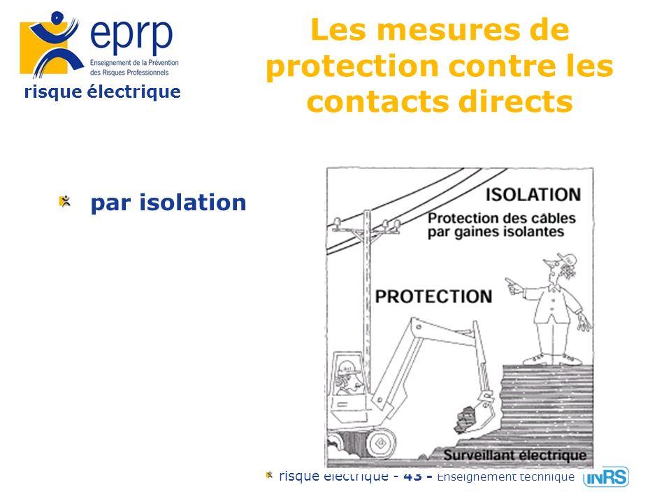 risque électrique risque électrique - 42 - Enseignement technique Les mesures de protection contre les contacts directs éloignement des pièces nues sous tension